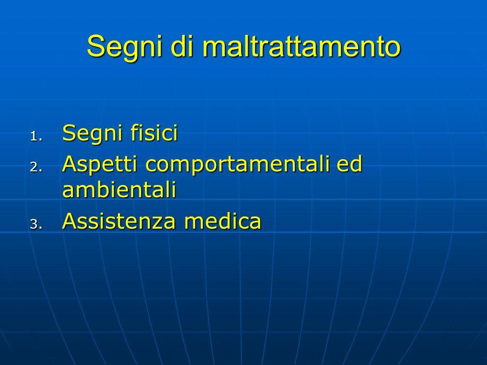 Segni di maltrattamento 1. Segni fisici 2. Aspetti comportamentali ed ambientali 3. Assistenza medica