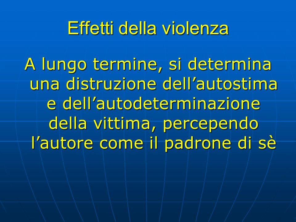 Effetti della violenza A lungo termine, si determina una distruzione dellautostima e dellautodeterminazione della vittima, percependo lautore come il