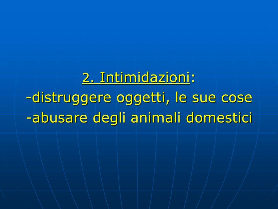 2. Intimidazioni: -distruggere oggetti, le sue cose -abusare degli animali domestici