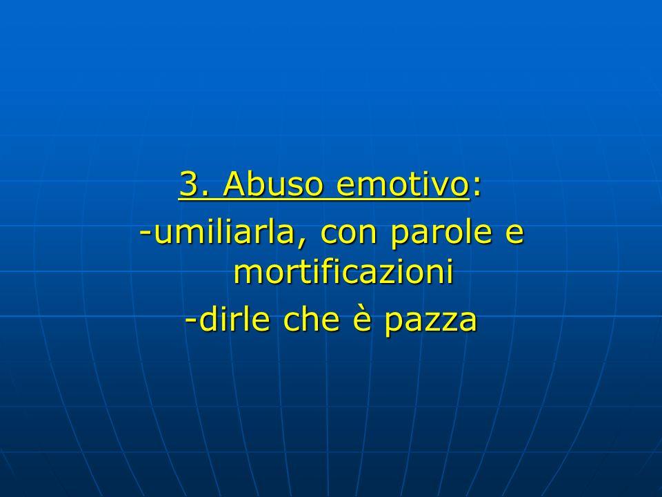 3. Abuso emotivo: -umiliarla, con parole e mortificazioni -dirle che è pazza