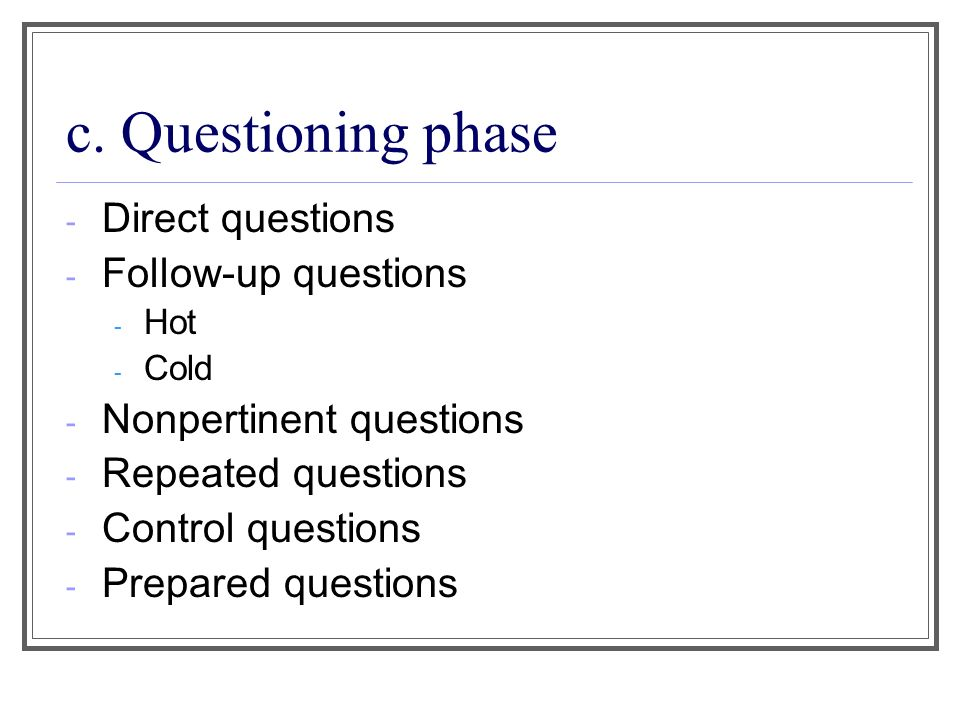 c. Questioning phase - Direct questions - Follow-up questions - Hot - Cold - Nonpertinent questions - Repeated questions - Control questions - Prepare