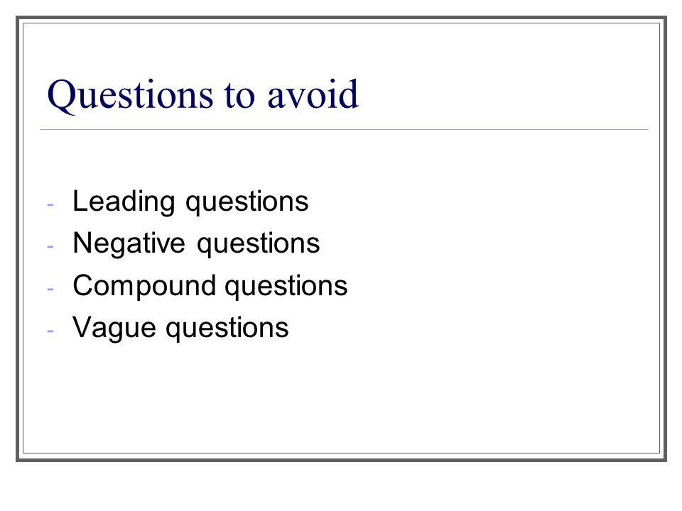 Questions to avoid - Leading questions - Negative questions - Compound questions - Vague questions