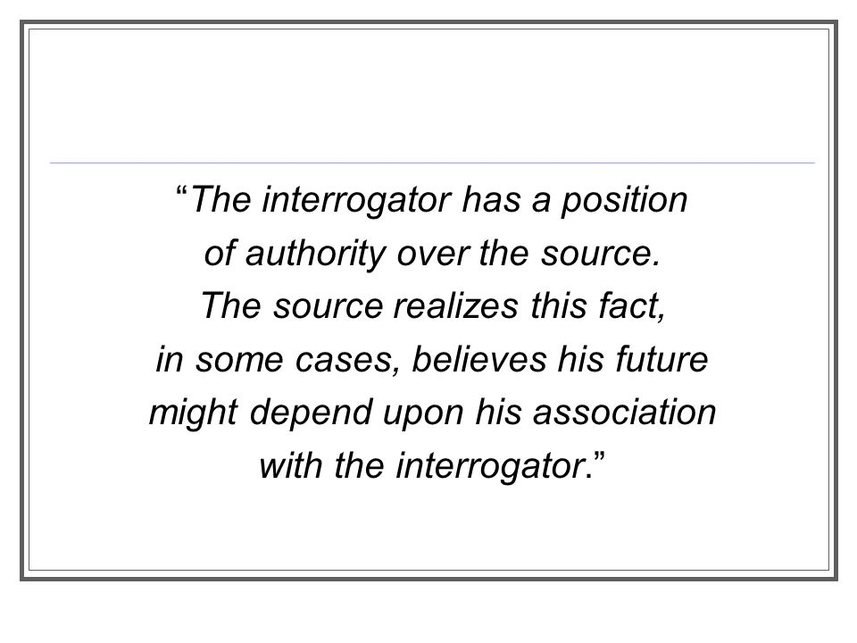 The interrogator has a position of authority over the source.