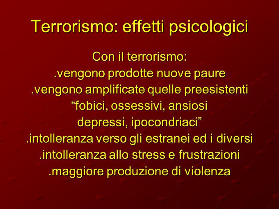 Terrorismo: effetti psicologici Con il terrorismo:.vengono prodotte nuove paure.vengono amplificate quelle preesistenti fobici, ossessivi, ansiosi dep