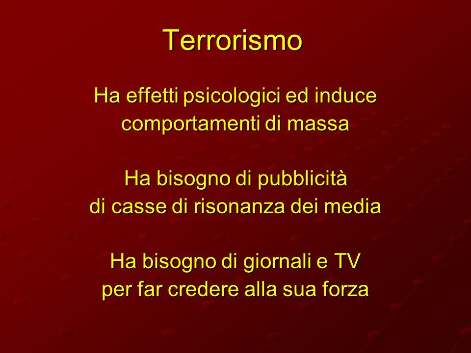 Terrorismo Ha effetti psicologici ed induce comportamenti di massa Ha bisogno di pubblicità di casse di risonanza dei media Ha bisogno di giornali e T