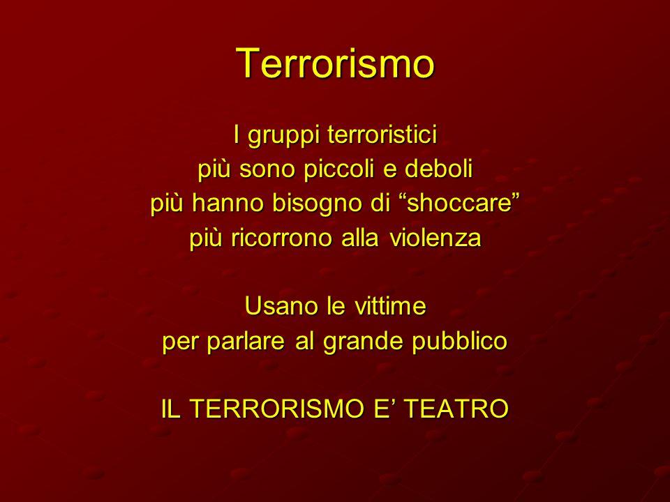 Terrorismo I gruppi terroristici più sono piccoli e deboli più hanno bisogno di shoccare più ricorrono alla violenza Usano le vittime per parlare al g