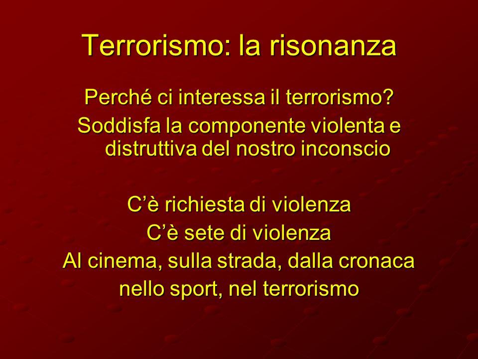 Terrorismo: la risonanza Perché ci interessa il terrorismo? Soddisfa la componente violenta e distruttiva del nostro inconscio Cè richiesta di violenz