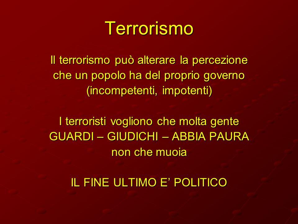 Terrorismo Il terrorismo può alterare la percezione che un popolo ha del proprio governo (incompetenti, impotenti) I terroristi vogliono che molta gen