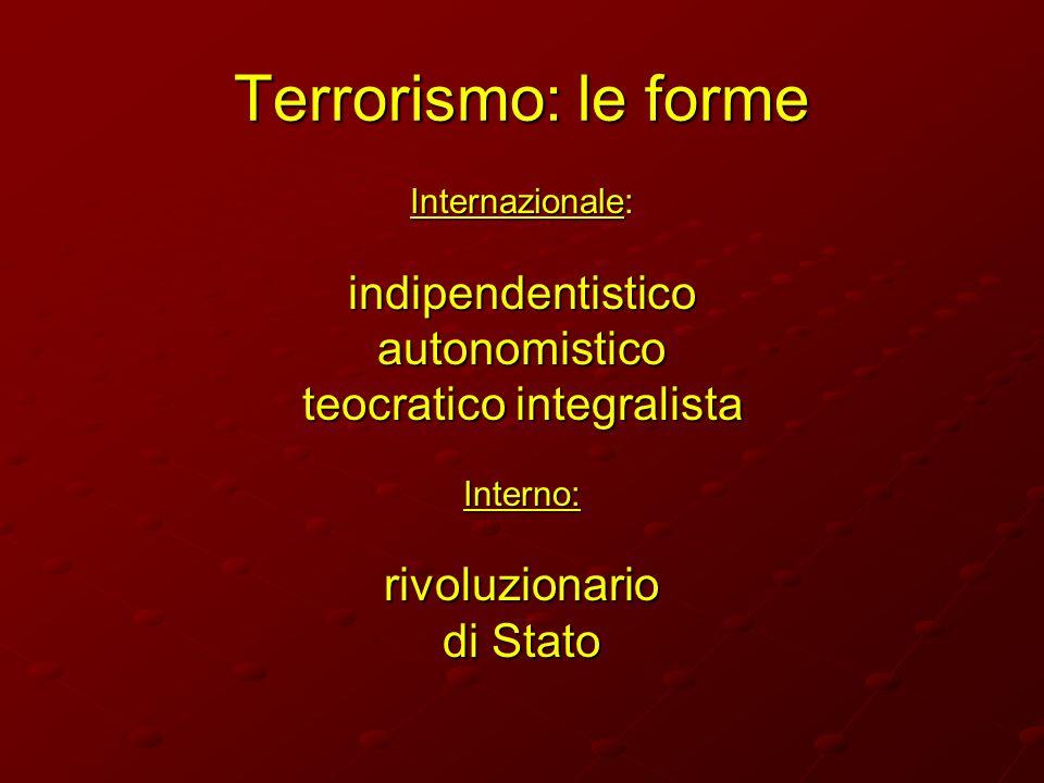 Terrorismo: le forme Internazionale: indipendentisticoautonomistico teocratico integralista Interno:rivoluzionario di Stato