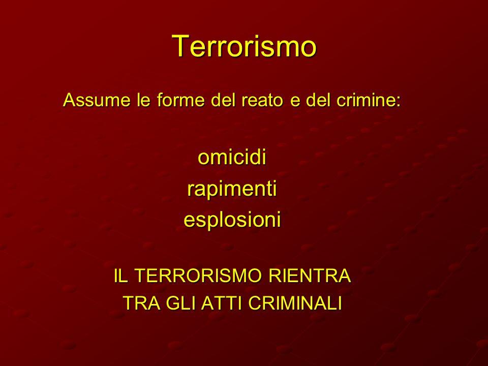 Terrorismo Assume le forme del reato e del crimine: omicidirapimentiesplosioni IL TERRORISMO RIENTRA TRA GLI ATTI CRIMINALI