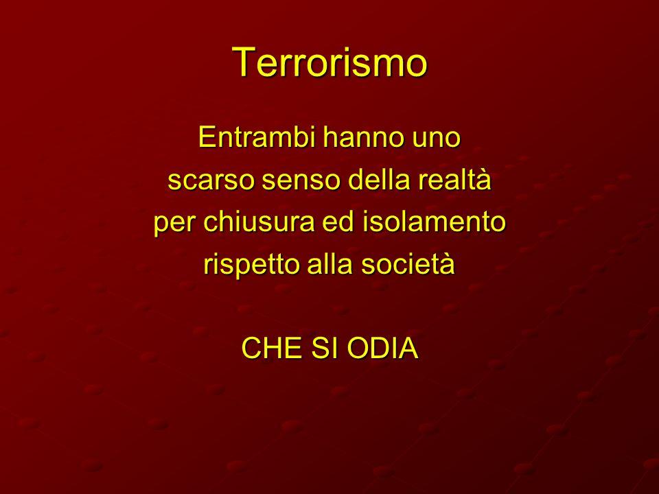 Terrorismo Entrambi hanno uno scarso senso della realtà per chiusura ed isolamento rispetto alla società CHE SI ODIA
