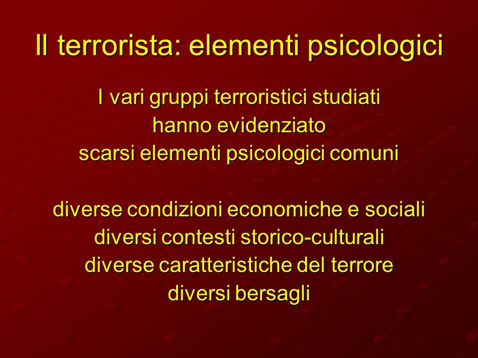 Il terrorista: elementi psicologici I vari gruppi terroristici studiati hanno evidenziato scarsi elementi psicologici comuni diverse condizioni econom