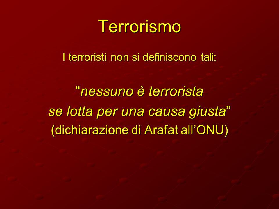 Terrorismo I terroristi non si definiscono tali: nessuno è terroristanessuno è terrorista se lotta per una causa giusta (dichiarazione di Arafat allON