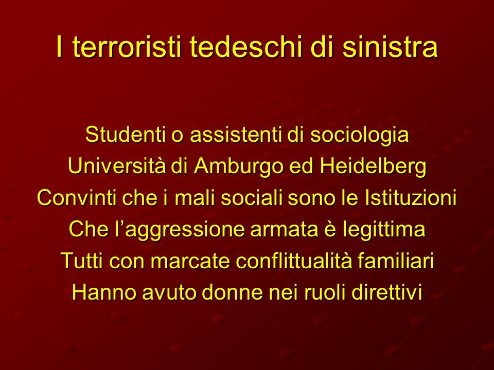 I terroristi tedeschi di sinistra Studenti o assistenti di sociologia Università di Amburgo ed Heidelberg Convinti che i mali sociali sono le Istituzi