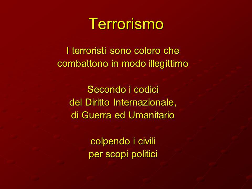 Terrorismo I terroristi sono coloro che combattono in modo illegittimo Secondo i codici del Diritto Internazionale, di Guerra ed Umanitario colpendo i