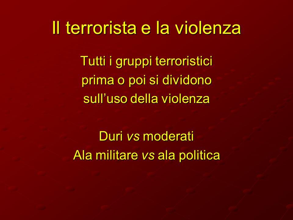 Il terrorista e la violenza Tutti i gruppi terroristici prima o poi si dividono sulluso della violenza Duri vs moderati Ala militare vs ala politica