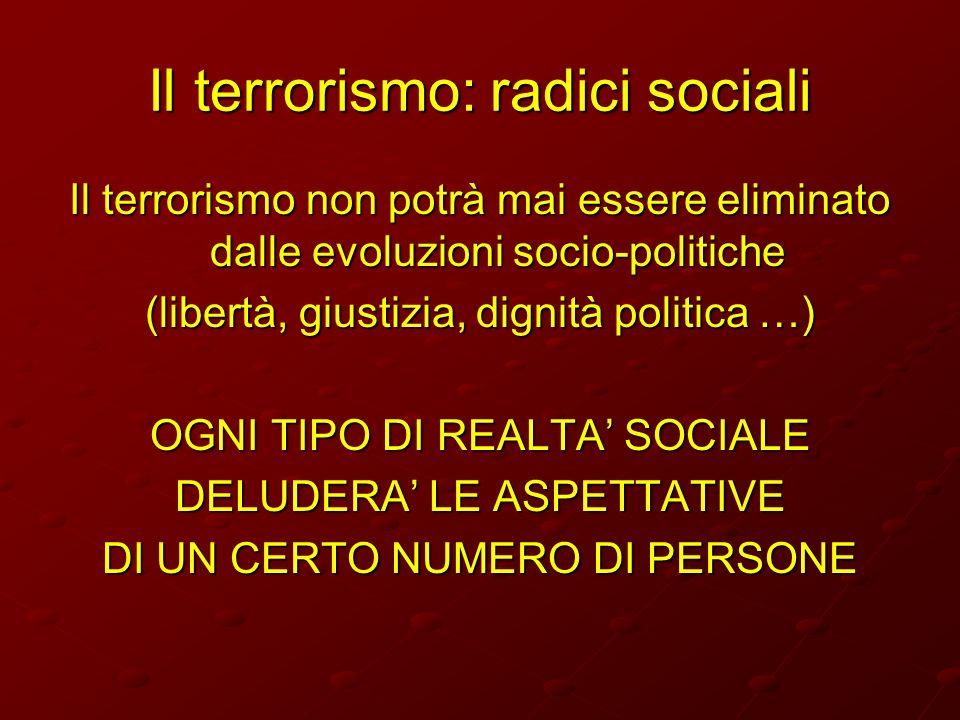 Il terrorismo: radici sociali Il terrorismo non potrà mai essere eliminato dalle evoluzioni socio-politiche (libertà, giustizia, dignità politica …) O