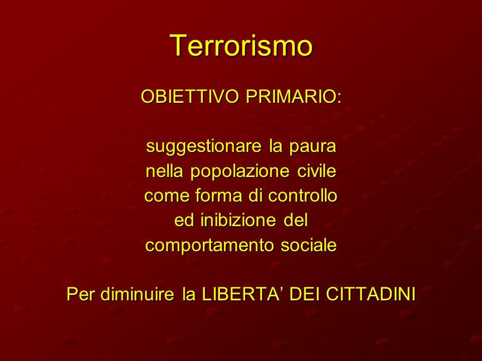 Terrorismo OBIETTIVO PRIMARIO: suggestionare la paura nella popolazione civile come forma di controllo ed inibizione del comportamento sociale Per dim
