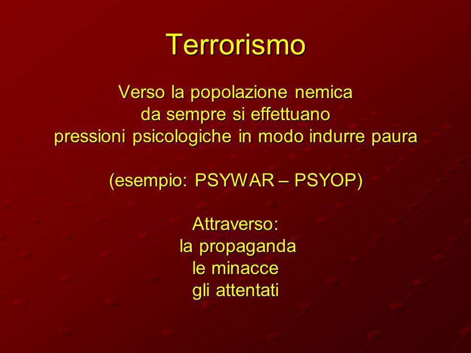 Terrorismo Verso la popolazione nemica da sempre si effettuano pressioni psicologiche in modo indurre paura (esempio: PSYWAR – PSYOP) Attraverso: la p