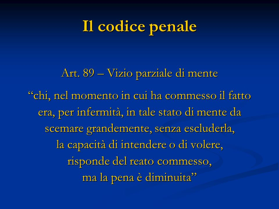 Il codice penale Art. 89 – Vizio parziale di mente chi, nel momento in cui ha commesso il fatto era, per infermità, in tale stato di mente da scemare