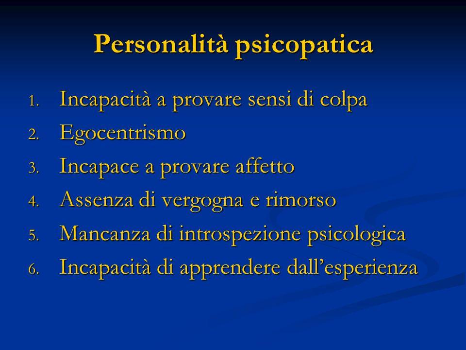 Personalità psicopatica 1. Incapacità a provare sensi di colpa 2. Egocentrismo 3. Incapace a provare affetto 4. Assenza di vergogna e rimorso 5. Manca