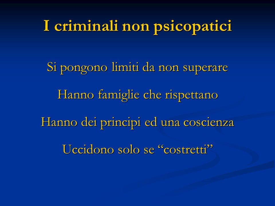 I criminali non psicopatici Si pongono limiti da non superare Hanno famiglie che rispettano Hanno dei principi ed una coscienza Uccidono solo se costr