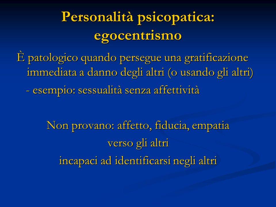 Personalità psicopatica: egocentrismo È patologico quando persegue una gratificazione immediata a danno degli altri (o usando gli altri) - esempio: se