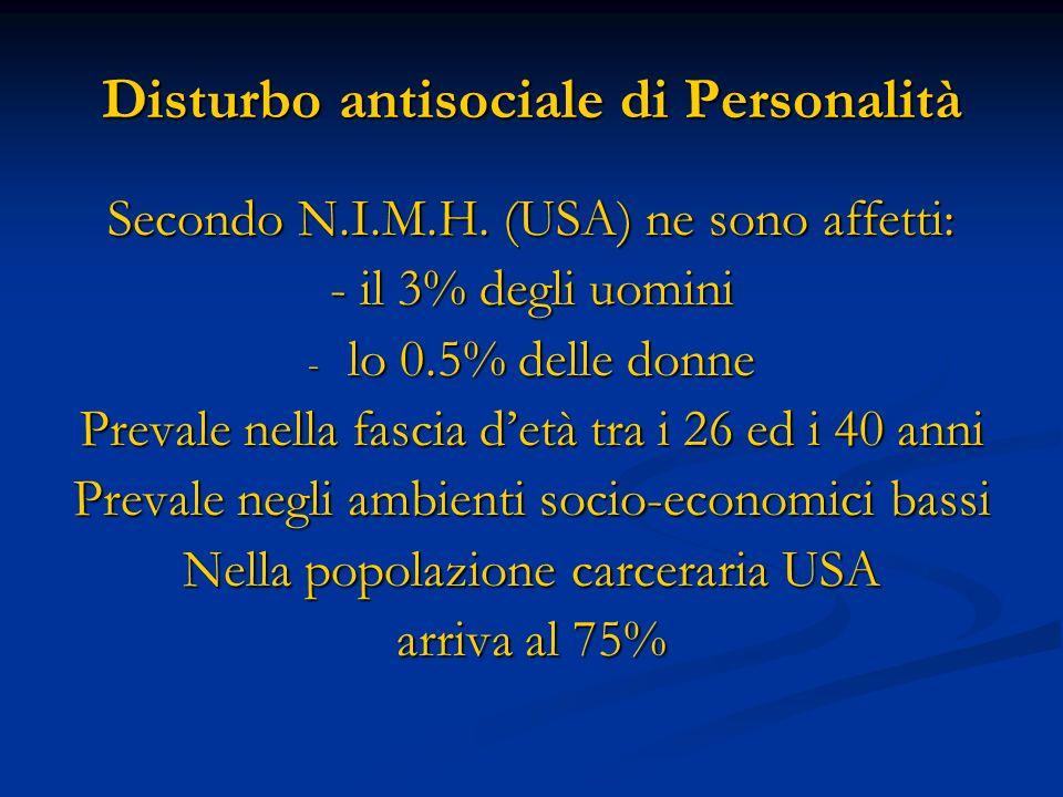Disturbo antisociale di Personalità Secondo N.I.M.H. (USA) ne sono affetti: - il 3% degli uomini - lo 0.5% delle donne Prevale nella fascia detà tra i
