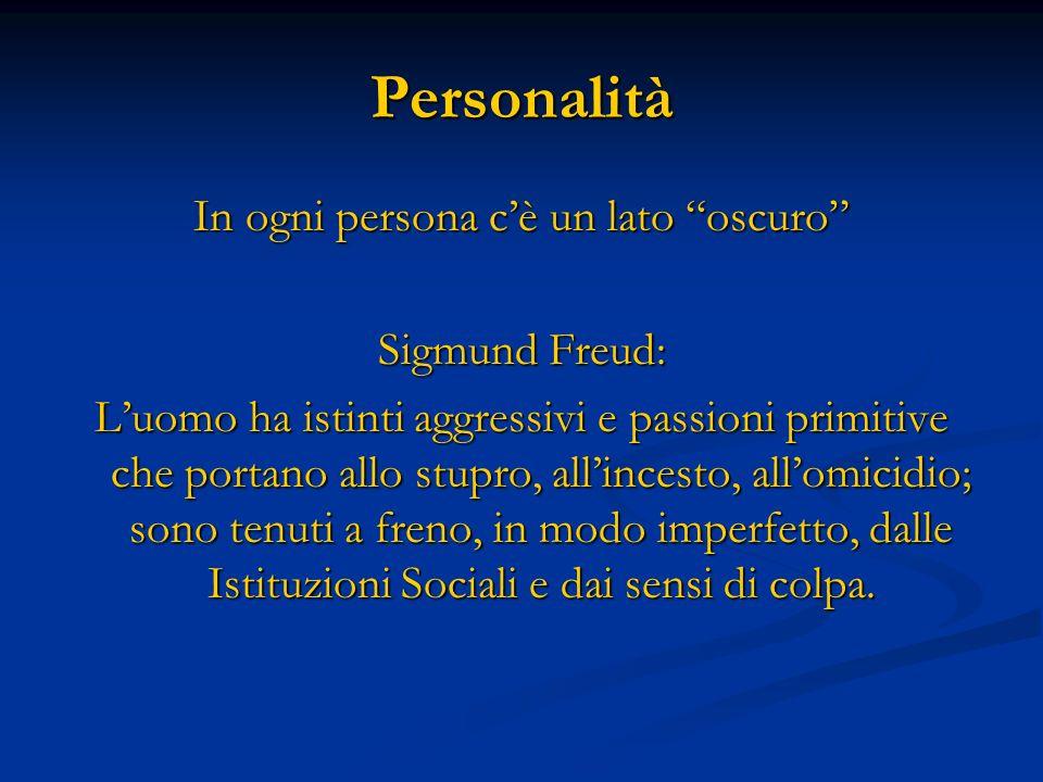 Personalità In ogni persona cè un lato oscuro Sigmund Freud: Luomo ha istinti aggressivi e passioni primitive che portano allo stupro, allincesto, all