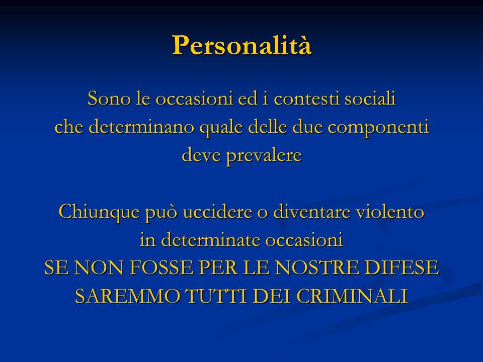 Personalità Sono le occasioni ed i contesti sociali che determinano quale delle due componenti deve prevalere Chiunque può uccidere o diventare violen
