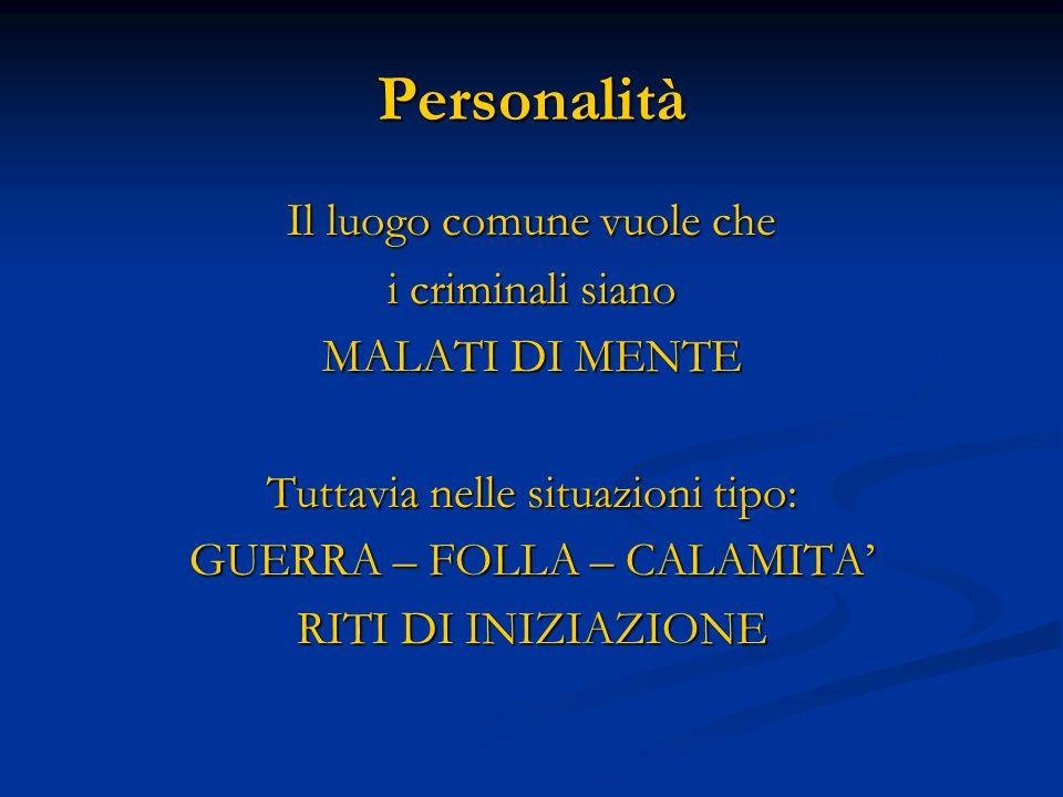 Personalità Il luogo comune vuole che i criminali siano MALATI DI MENTE Tuttavia nelle situazioni tipo: GUERRA – FOLLA – CALAMITA RITI DI INIZIAZIONE