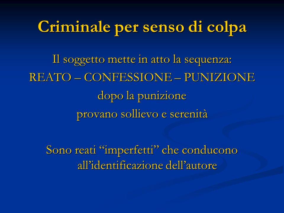 Criminale per senso di colpa Il soggetto mette in atto la sequenza: REATO – CONFESSIONE – PUNIZIONE dopo la punizione provano sollievo e serenità Sono