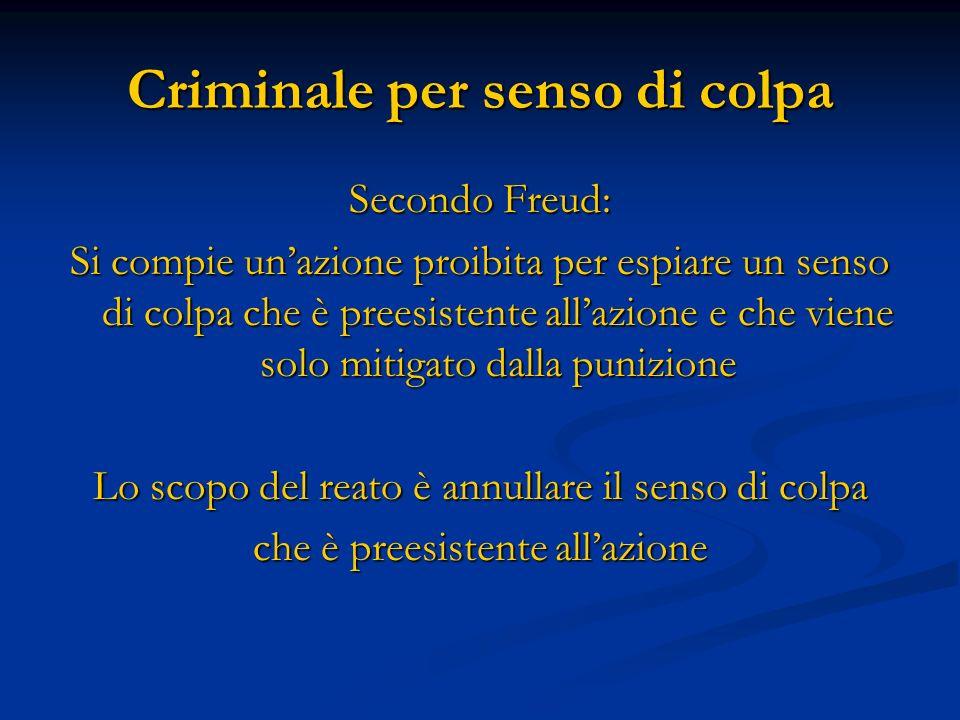 Criminale per senso di colpa Secondo Freud: Si compie unazione proibita per espiare un senso di colpa che è preesistente allazione e che viene solo mi