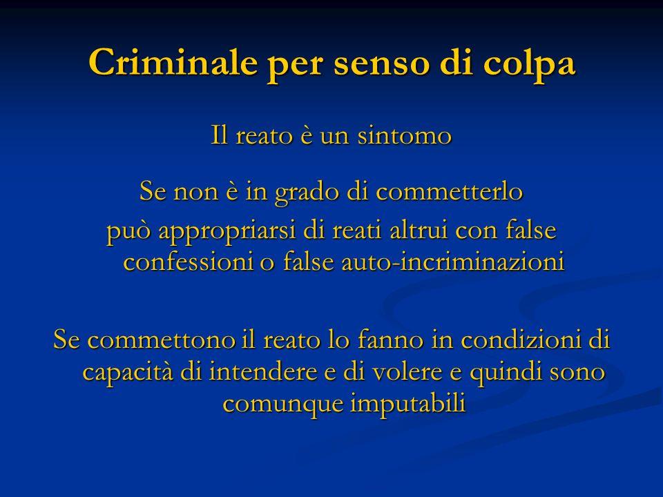 Criminale per senso di colpa Il reato è un sintomo Se non è in grado di commetterlo può appropriarsi di reati altrui con false confessioni o false aut