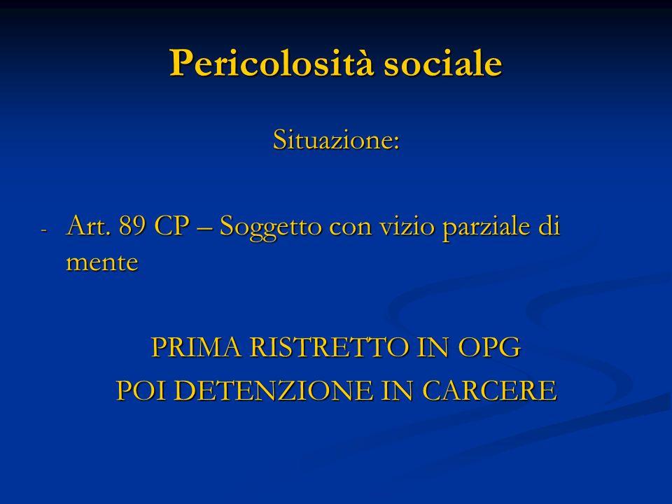Pericolosità sociale Situazione: - Art. 89 CP – Soggetto con vizio parziale di mente PRIMA RISTRETTO IN OPG POI DETENZIONE IN CARCERE
