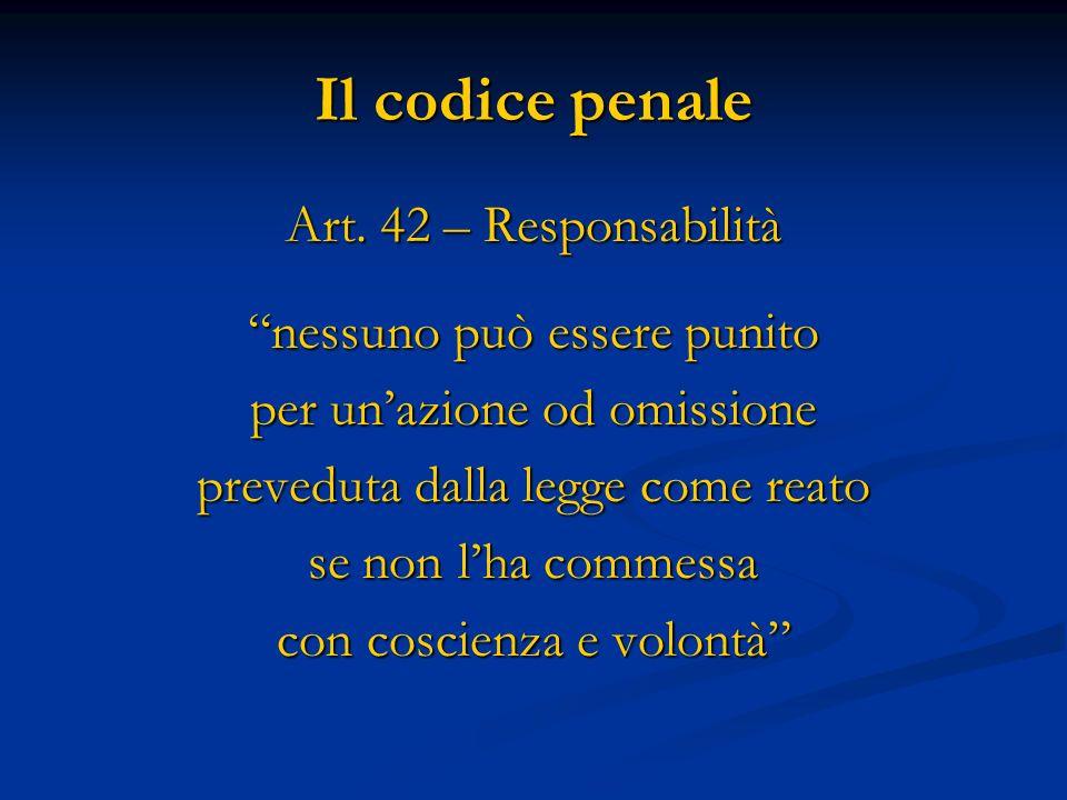 Il codice penale Art. 42 – Responsabilità nessuno può essere punito per unazione od omissione preveduta dalla legge come reato se non lha commessa con