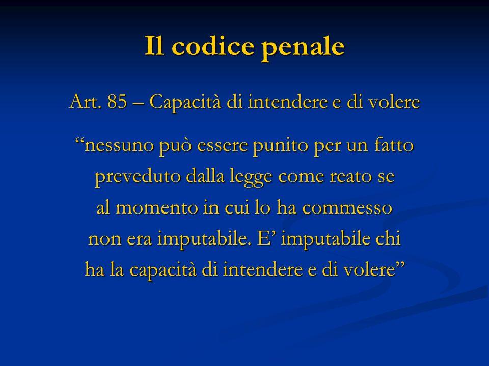 Il codice penale Art. 85 – Capacità di intendere e di volere nessuno può essere punito per un fatto preveduto dalla legge come reato se al momento in