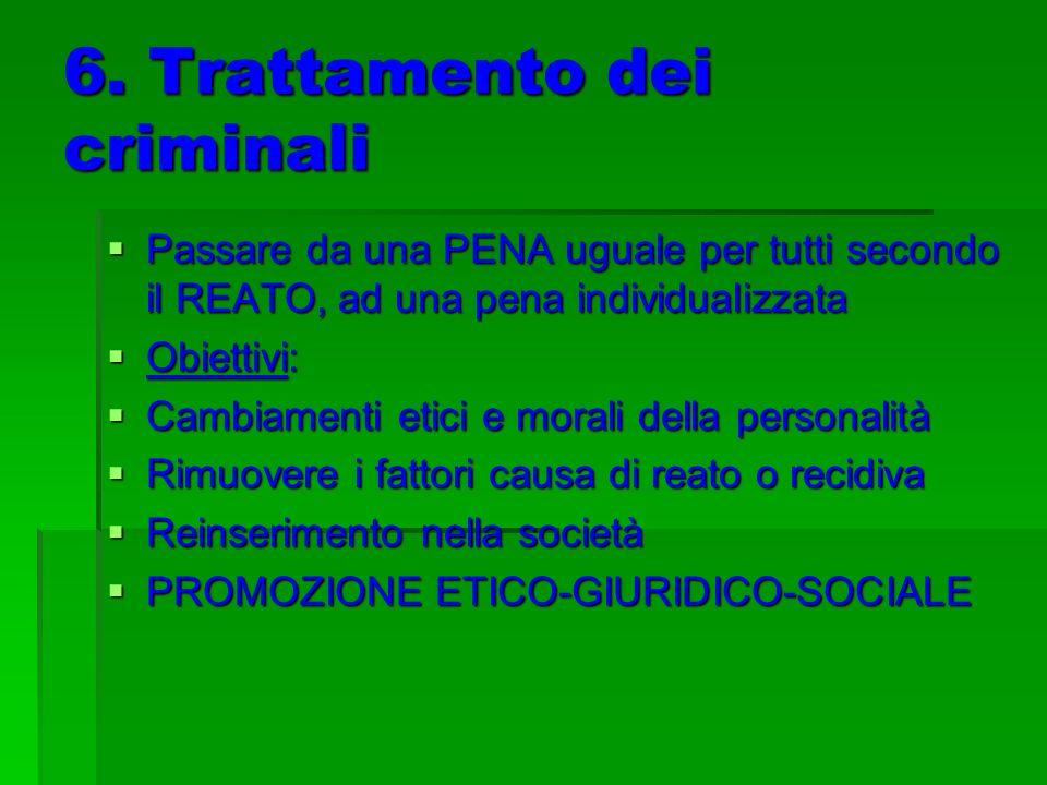 6. Trattamento dei criminali Passare da una PENA uguale per tutti secondo il REATO, ad una pena individualizzata Passare da una PENA uguale per tutti