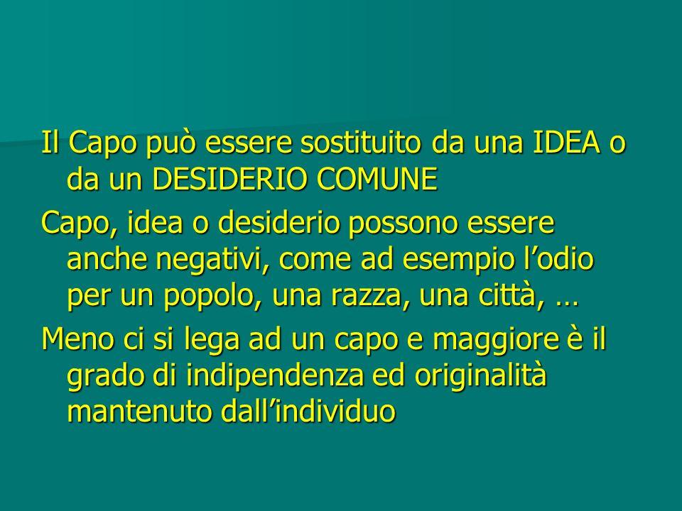 Il Capo può essere sostituito da una IDEA o da un DESIDERIO COMUNE Capo, idea o desiderio possono essere anche negativi, come ad esempio lodio per un