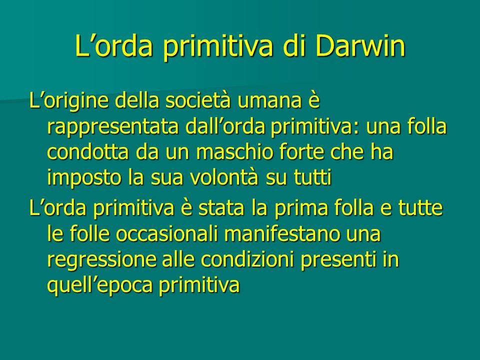 Lorda primitiva di Darwin Lorigine della società umana è rappresentata dallorda primitiva: una folla condotta da un maschio forte che ha imposto la su