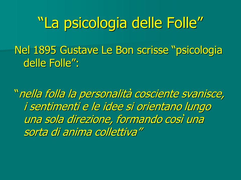La psicologia delle Folle Nel 1895 Gustave Le Bon scrisse psicologia delle Folle: nella folla la personalità cosciente svanisce, i sentimenti e le ide