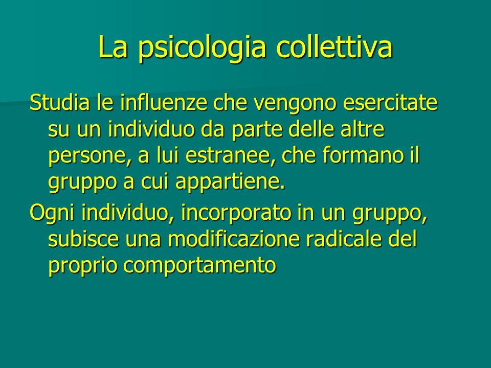 La psicologia collettiva Studia le influenze che vengono esercitate su un individuo da parte delle altre persone, a lui estranee, che formano il grupp
