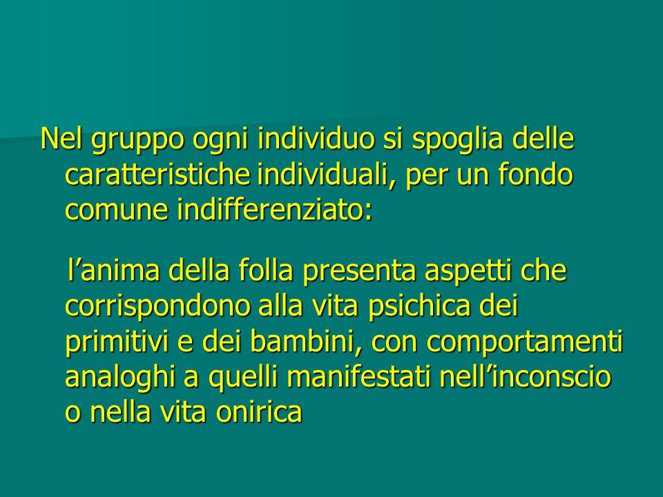 Nel gruppo ogni individuo si spoglia delle caratteristiche individuali, per un fondo comune indifferenziato: lanima della folla presenta aspetti che c