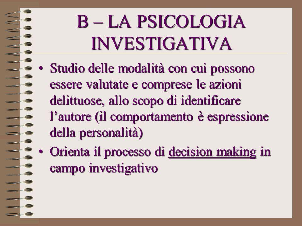 B – LA PSICOLOGIA INVESTIGATIVA Studio delle modalità con cui possono essere valutate e comprese le azioni delittuose, allo scopo di identificare laut