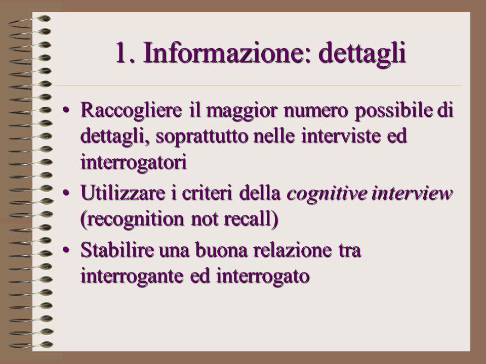 1. Informazione: dettagli Raccogliere il maggior numero possibile di dettagli, soprattutto nelle interviste ed interrogatoriRaccogliere il maggior num