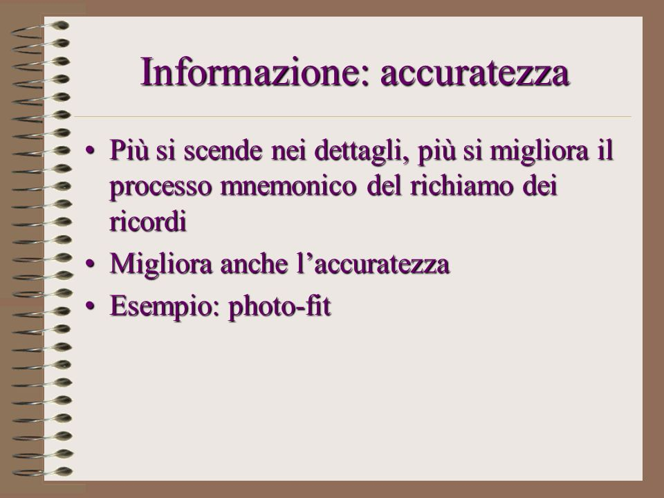 Informazione: accuratezza Più si scende nei dettagli, più si migliora il processo mnemonico del richiamo dei ricordiPiù si scende nei dettagli, più si