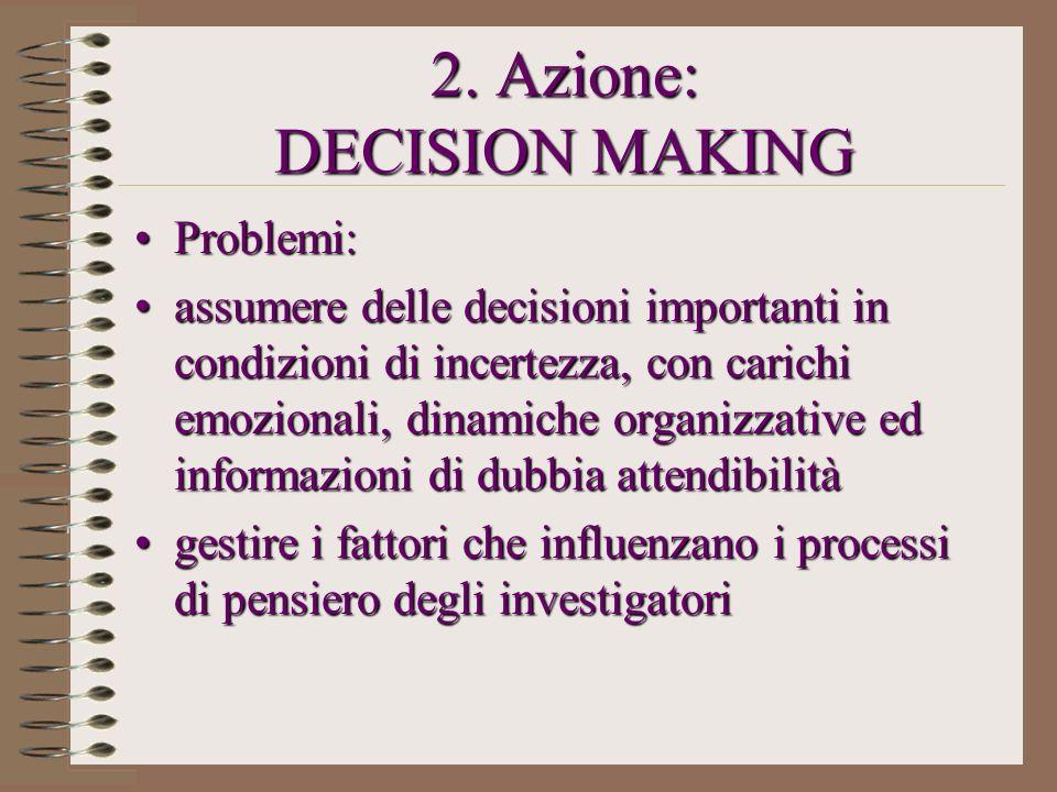 2. Azione: DECISION MAKING Problemi:Problemi: assumere delle decisioni importanti in condizioni di incertezza, con carichi emozionali, dinamiche organ