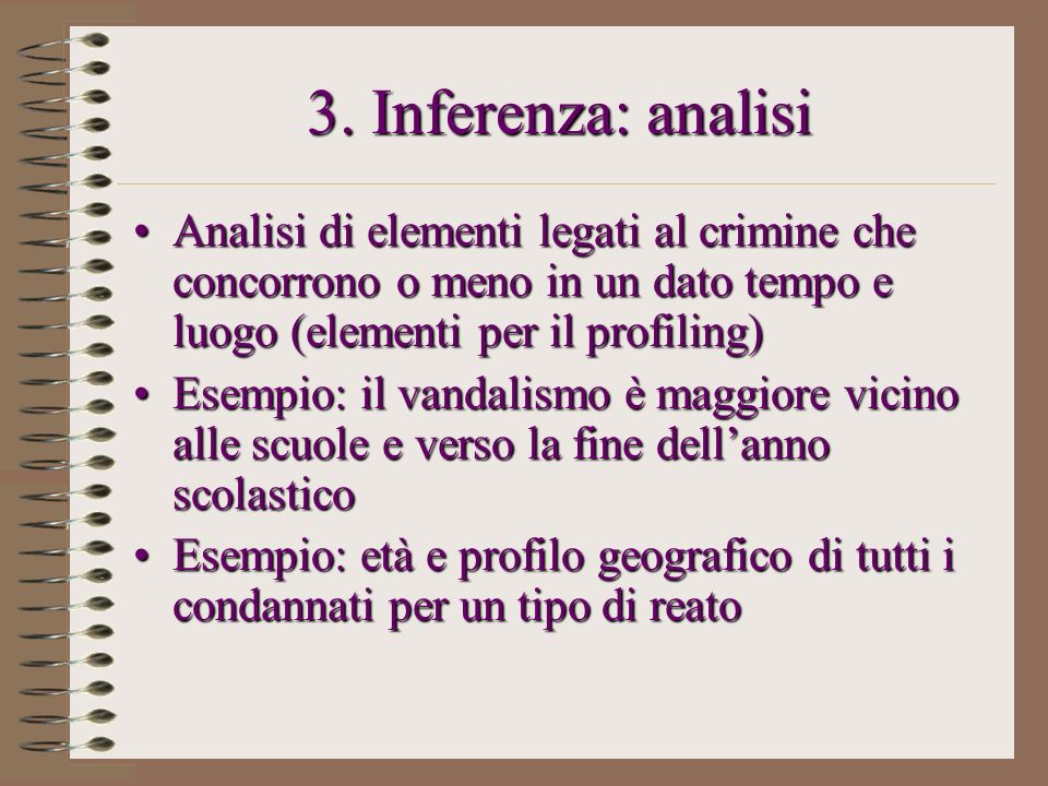 3. Inferenza: analisi Analisi di elementi legati al crimine che concorrono o meno in un dato tempo e luogo (elementi per il profiling)Analisi di eleme