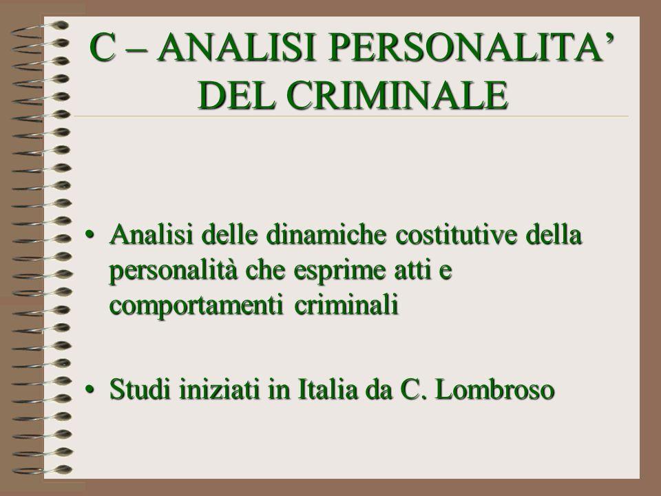 C – ANALISI PERSONALITA DEL CRIMINALE Analisi delle dinamiche costitutive della personalità che esprime atti e comportamenti criminaliAnalisi delle di