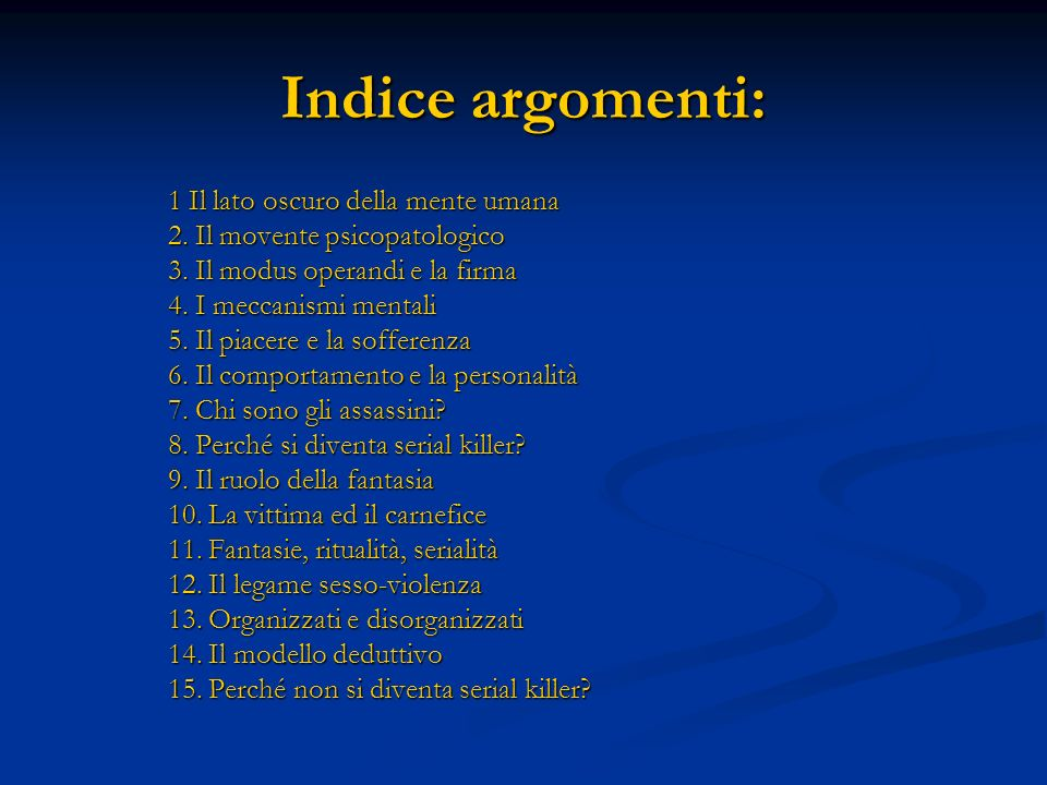 Indice argomenti: 1 Il lato oscuro della mente umana 2. Il movente psicopatologico 3. Il modus operandi e la firma 4. I meccanismi mentali 5. Il piace